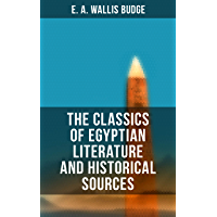 The Classics of Egyptian Literature and Historical Sources: Including Original Sources: The Book of the Dead, Papyrus of Ani, Hymn to the Nile, Great Hymn ... and Hymn to Osiris-Sokar (English Edition)