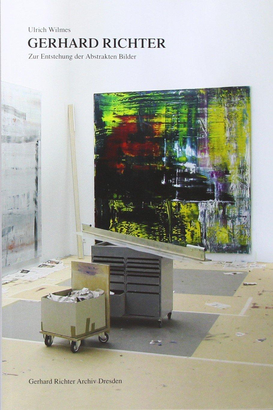 Ulrich Wilmes. Gerhard Richter. Zur Entstehung der Abstrakten Bilder