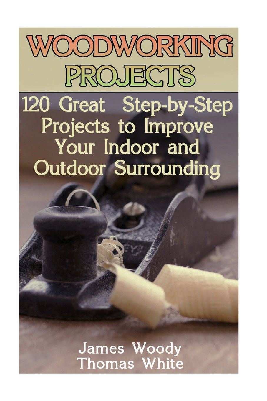 Woodworking Projects: 120 Great Step-by-Step Projects to Improve Your Indoor and Outdoor Surrounding: (Woodworking Plans, Woodworking Project Plans, Woodworking Books)