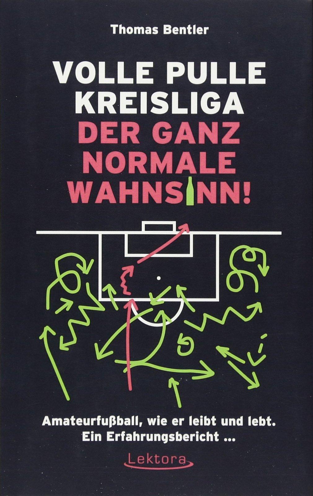 Volle Pulle Kreisliga – der ganz normale Wahnsinn: Amateurfußball, wie er leibt und lebt. Ein Erfahrungsbericht ...