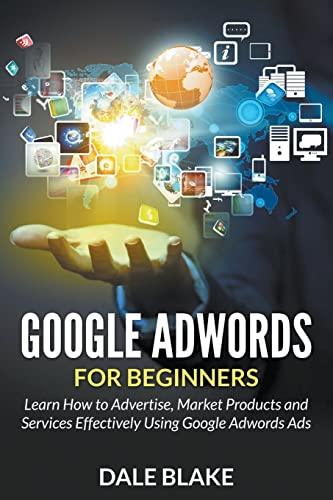 Google Adwords for Beginners: Learn How to Advertise; Market Products and Services Effectively Using Google Adwords Ads