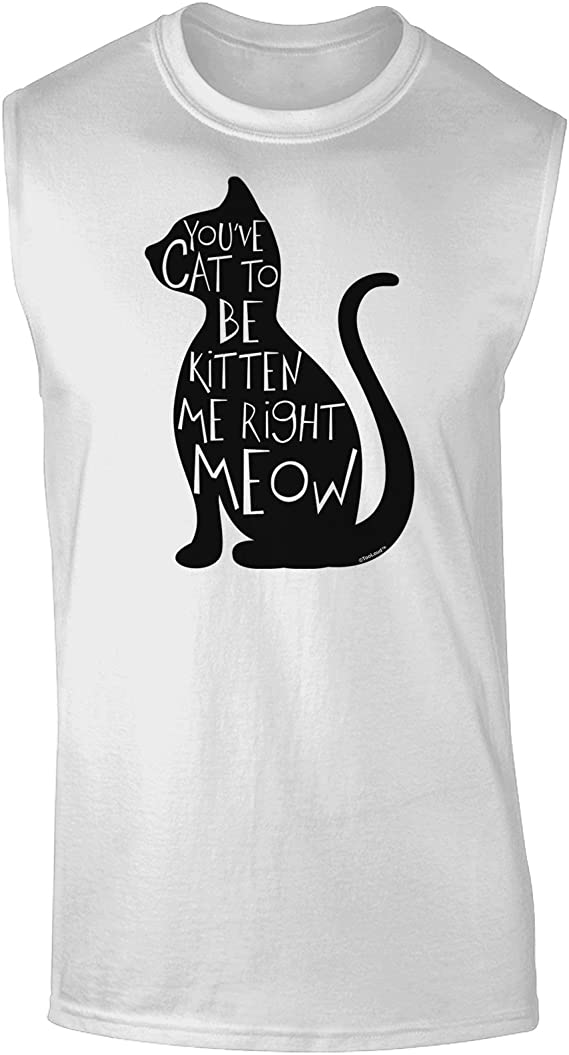 TooLoud Youve Cat To Be Kitten Me Right Meow Dark Muscle Shirt