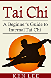 Tai Chi: A Beginner's Guide to Internal Tai Chi (English Edition)