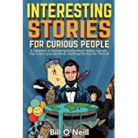Interesting Stories For Curious People: A Collection of Fascinating Stories About History, Science, Pop Culture and Just About Anything Else You Can Think of