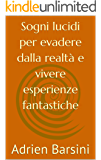 Sogni lucidi per evadere dalla realtà e vivere esperienze fantastiche (Sogni ed Esperienze Extracorporee Vol. 2)