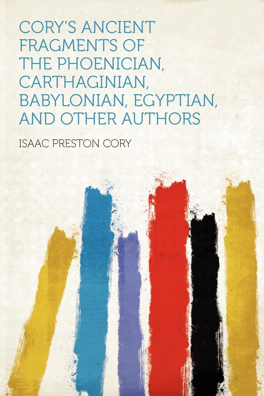 Cory's Ancient Fragments of the Phoenician, Carthaginian, Babylonian, Egyptian, and Other Authors