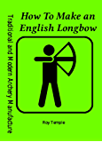 How To Make an English Longbow (Traditional and Modern Archery Manufacture Book 2) (English Edition)