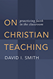On Christian Teaching: Practicing Faith in the Classroom