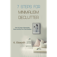 7 Steps For Minimalism Declutter: How To Create A Remarkable Home And Kiss Your Trash Goodbye (English Edition)