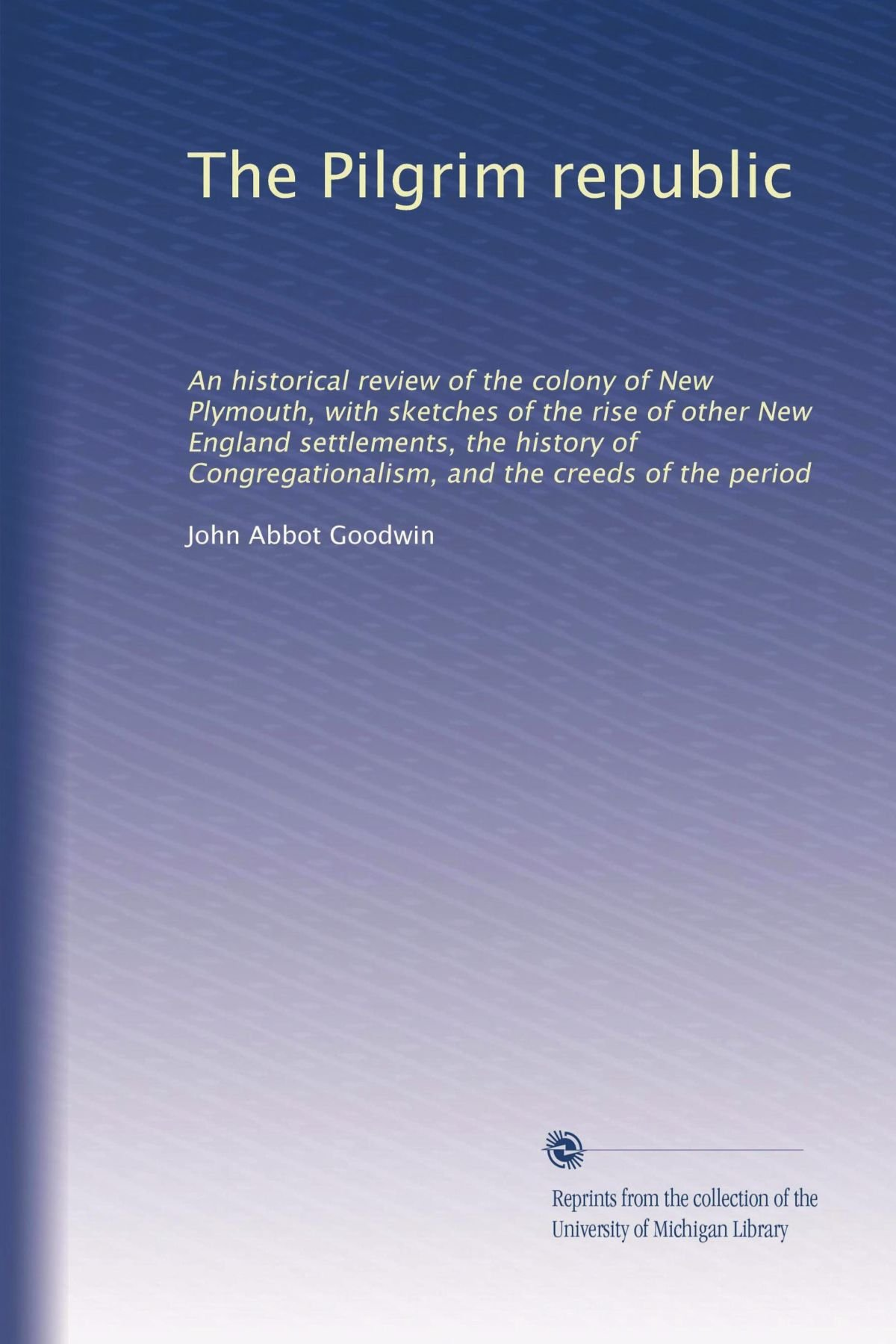 The Pilgrim republic: An historical review of the colony of New Plymouth, with sketches of the rise of other New England settlements, the history of Congregationalism, and the creeds of the period pdf