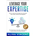 Leverage Your Expertise: 16 Entrepreneurs Share Their Small Business Success Stories and Lessons Learned (Expertise-Based Bus