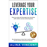 Leverage Your Expertise: 16 Entrepreneurs Share Their Small Business Success Stories and Lessons Learned (Expertise…