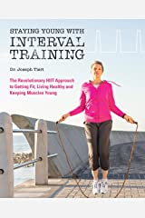 Staying Young with Interval Training: The Revolutionary HIIT Approach to Being Fit, Strong and Healthy at Any Age Paperback