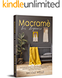 Macramé For Beginners: An Essential Guide to Learn Macrame, Its Benefits and How to Make Amazing DIY Projects to…