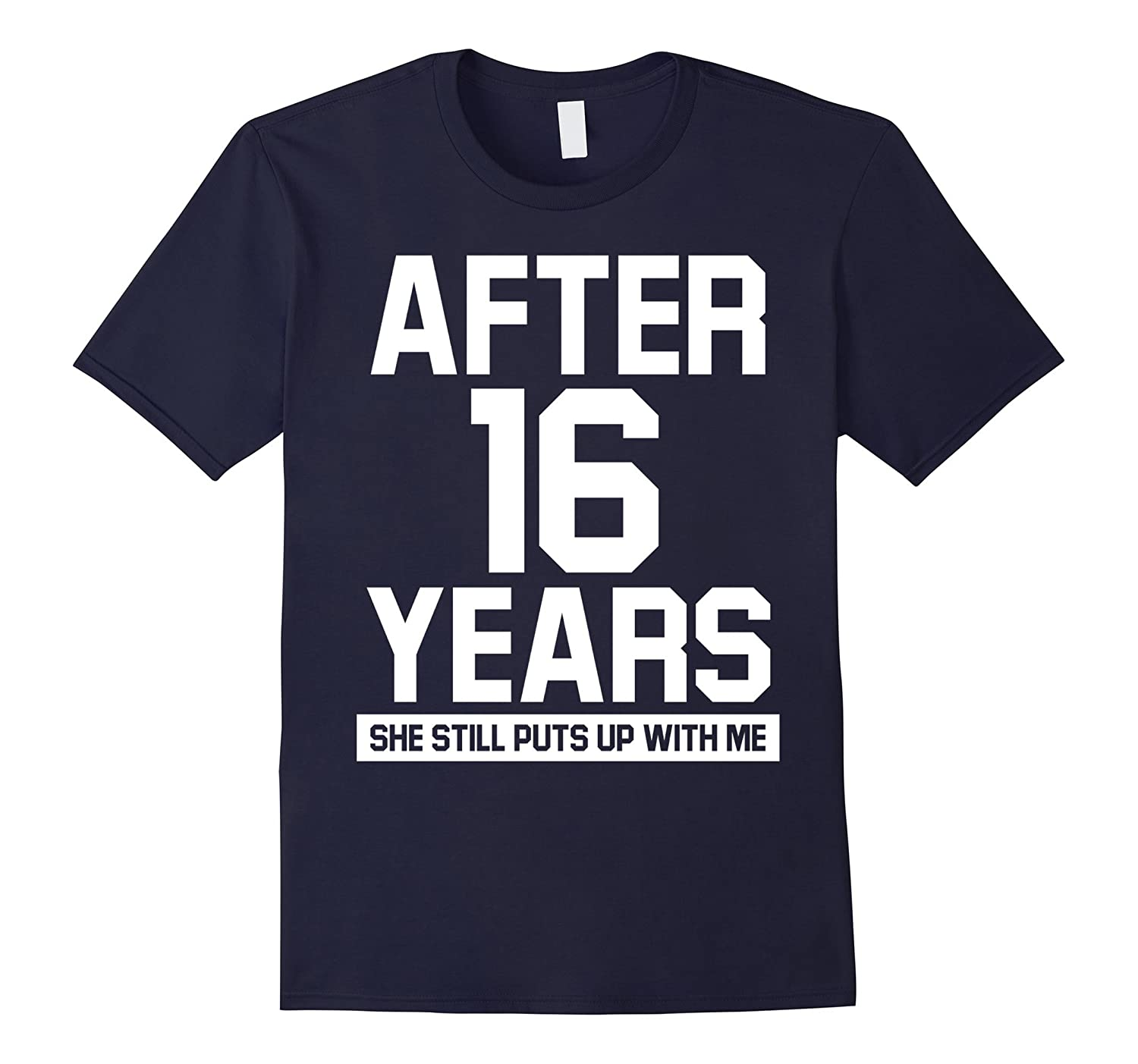 After 16 years she still puts up with me shirt-TH