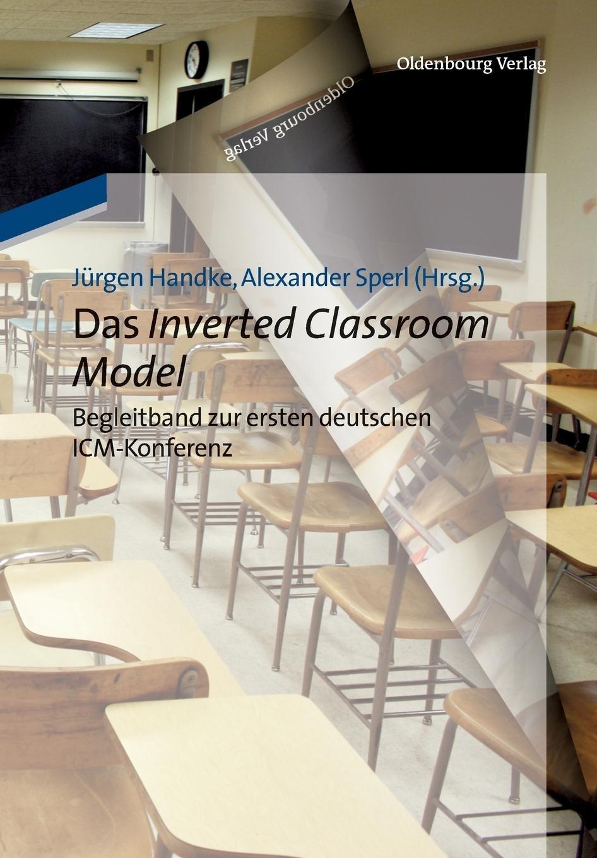 Das Inverted Classroom Model: Begleitband zur ersten deutschen Icmkonferenz: Begleitband zur ersten deutschen ICM-Konferenz