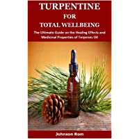 TURPENTINE FOR TOTAL WELLBEING: The Ultimate Guide on the Healing Effects and Medicinal Properties of Terpenes Oil