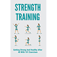 Strength Training: Getting Strong And Healthy After 40 With 101 Exercises: Benefits Of Strength Training After 40…
