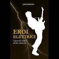 Eroi Elettrici: I grandi solisti della chitarra