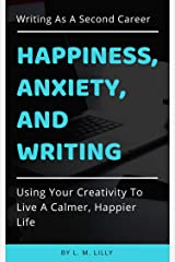 Happiness, Anxiety, and Writing: Using Your Creativity To Live A Calmer, Happier Life (Writing As A Second Career Book 4) Kindle Edition