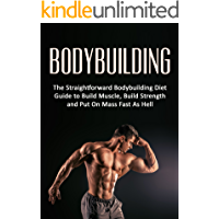Bodybuilding: The Straightforward Bodybuilding Diet Guide to Build Muscle, Build Strength and Put On Mass Fast As Hell (Fitness, Bodybuilding Nutrition, ... diet books, weight loss, strength training)