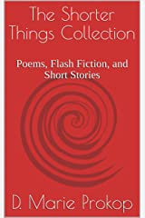 The Shorter Things Collection: Poems, Flash Fiction, and Short Stories Kindle Edition