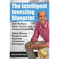 The Intelligent Investing Blueprint - How To Have More Choice and Financial Freedom Using Shares, Property and Business Investment Strategies