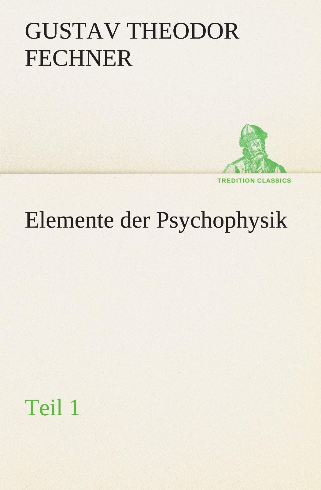 Elemente der Psychophysik: Teil 1 (TREDITION CLASSICS)