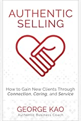 Authentic Selling: How To Gain New Clients Through Connection, Caring, and Service Kindle Edition