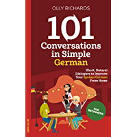 101 Conversations in Simple German: Short Natural Dialogues to Boost Your Confidence & Improve Your Spoken German (101…