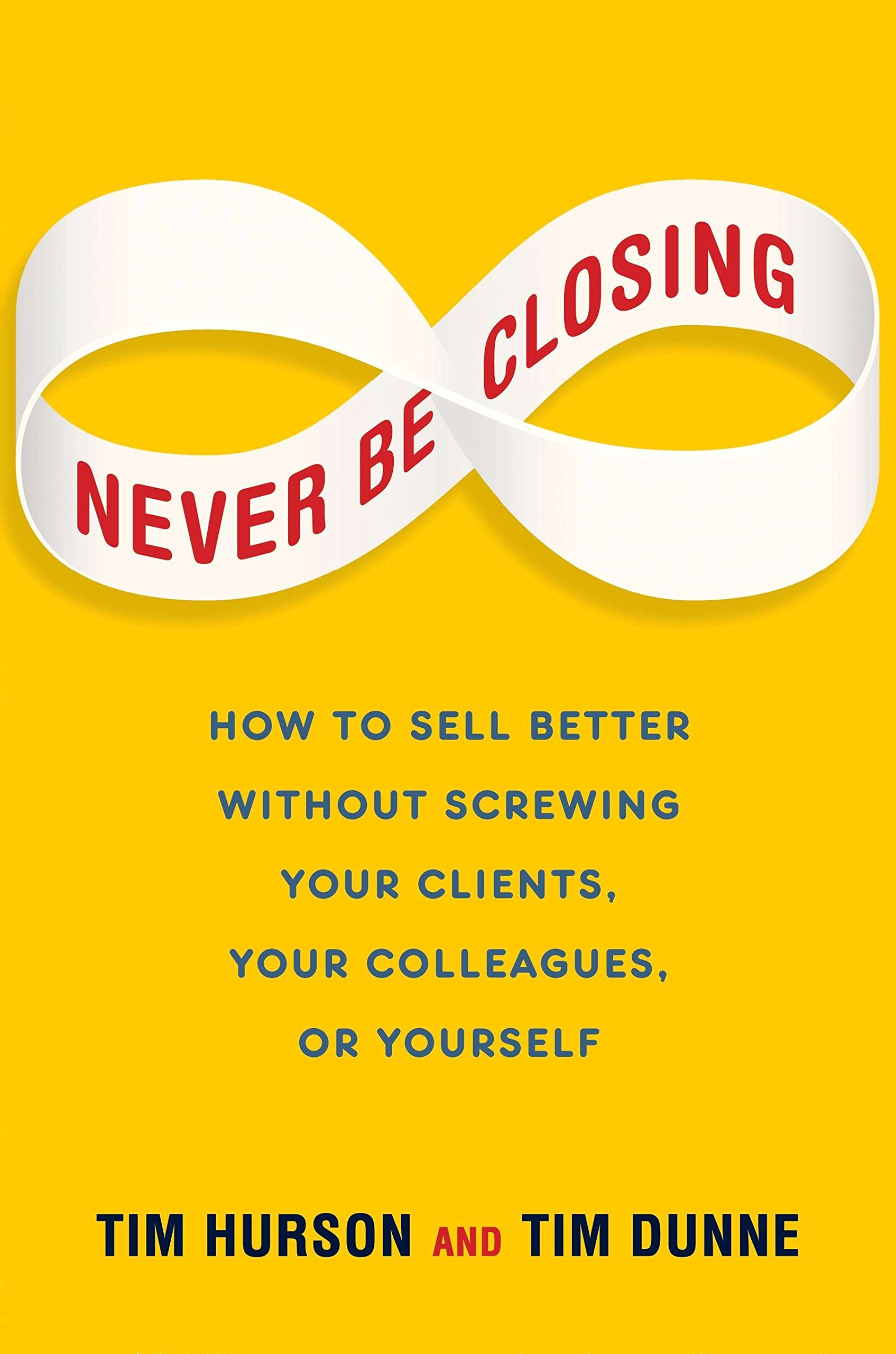 Download Never Be Closing: How to Sell Better Without Screwing Your Clients, Your Colleagues, or Yourself pdf epub