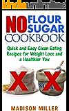 No Flour No Sugar: Quick and Easy Clean Eating Recipes for Weight Loss and a Healthier You (No Flour No Sugar Cookbook…