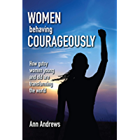 Women Behaving Courageously: How Gutsy Women Young and Old Are Transforming the World