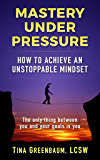 Mastery Under Pressure: How To Achieve An Unstoppable Mindset