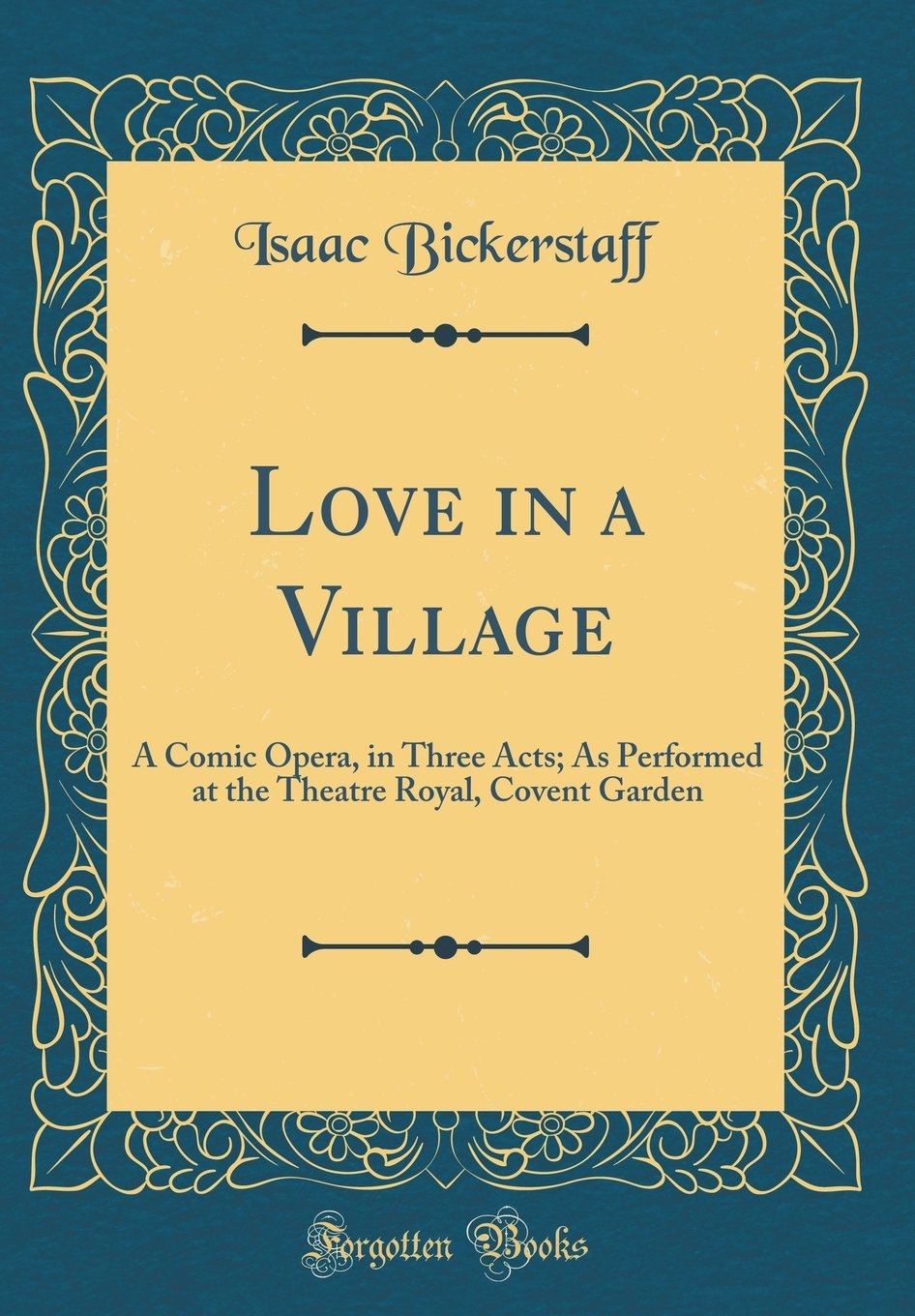 Love in a Village: A Comic Opera, in Three Acts; As Performed at the Theatre Royal, Covent Garden (Classic Reprint)