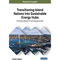 Transitioning Island Nations Into Sustainable Energy Hubs: Emerging Research and Opportunities (Advances in Environmental Engineering and Green Technologies)