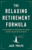The Relaxing Retirement Formula: For the Confidence to Liberate What You've Saved and Start Living the Life You've Earned