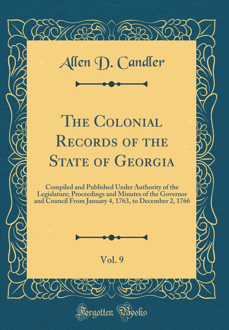 Read Online The Colonial Records of the State of Georgia, Vol. 9: Compiled and Published Under Authority of the Legislature; Proceedings and Minutes of the ... 1763, to December 2, 1766 (Classic Reprint) ebook