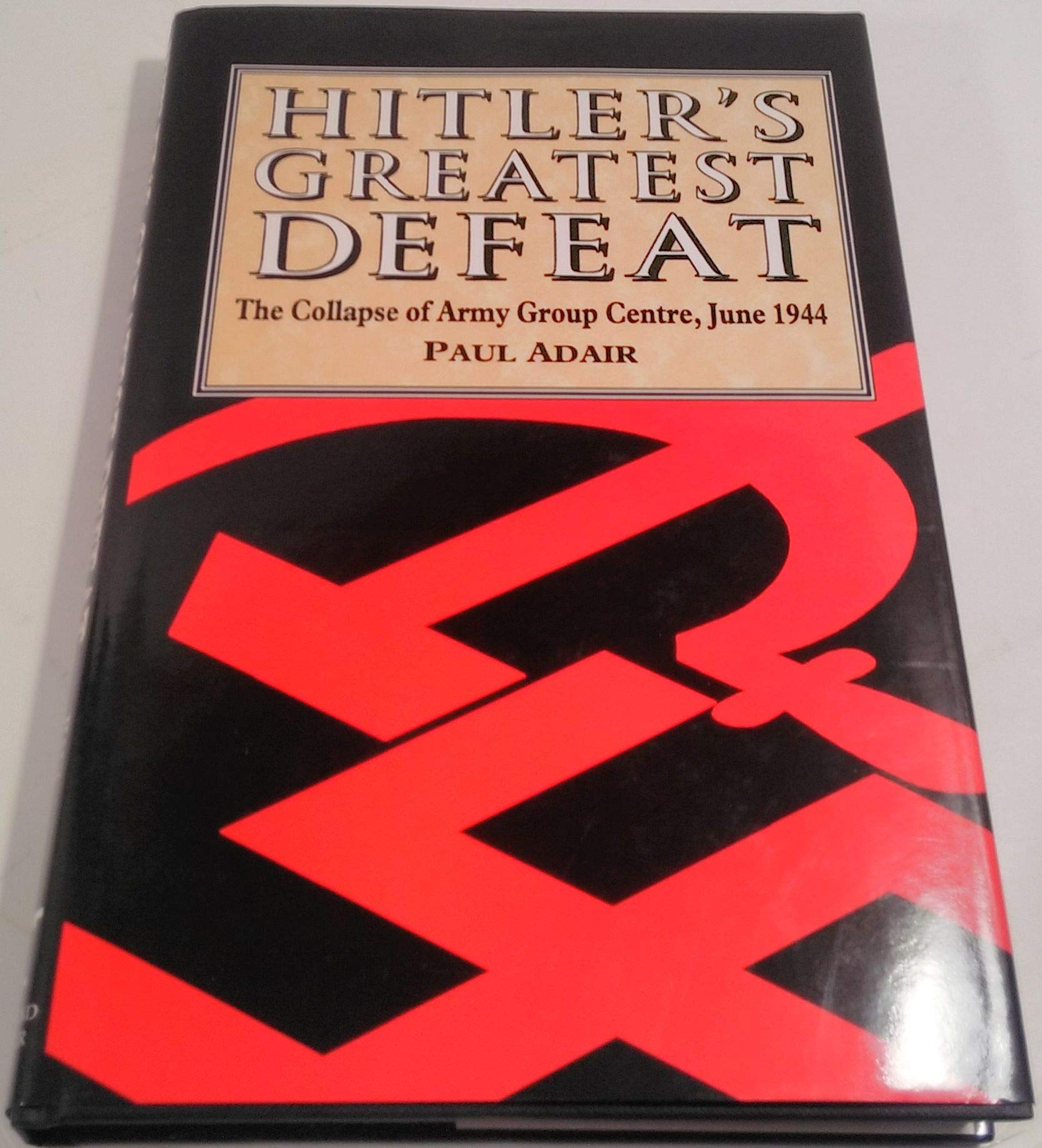 Hitlers Greatest Defeat  The Collapse of Army Group Centre, June 1944
