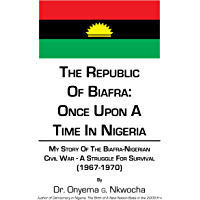 The Republic of Biafra: Once Upon a Time in Nigeria: My Story of the Biafra-Nigerian Civil War - a Struggle for Survival (1967-1970)