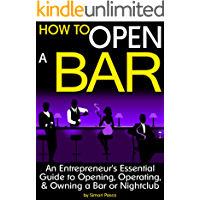 How to Open a Bar: An Entrepreneur's Essential Guide to Opening, Operating, and Owning a Bar or Nightclub ~ (the Bar Business Plan)