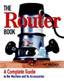 The Router Book: A Complete Guide to the Router and Its Accessories