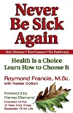 Never Be Sick Again: Health Is a Choice Learn How to Choose It