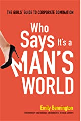 Who Says It's a Man's World: The Girl's Guide to Corporate Domination Kindle Edition