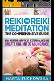 REIKI: Reiki and Reiki Meditation-The Comprehensive Guide: Heal Yourself and Others, Restore Balance and Create Unlimited Abundance! (Meditation, Mindfulness & Healing Book 4)