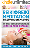 REIKI: Reiki and Reiki Meditation-The Comprehensive Guide: Heal Yourself and Others, Restore Balance and Create Unlimited Abundance! (Meditation, Mindfulness & Healing Book 4) (English Edition)