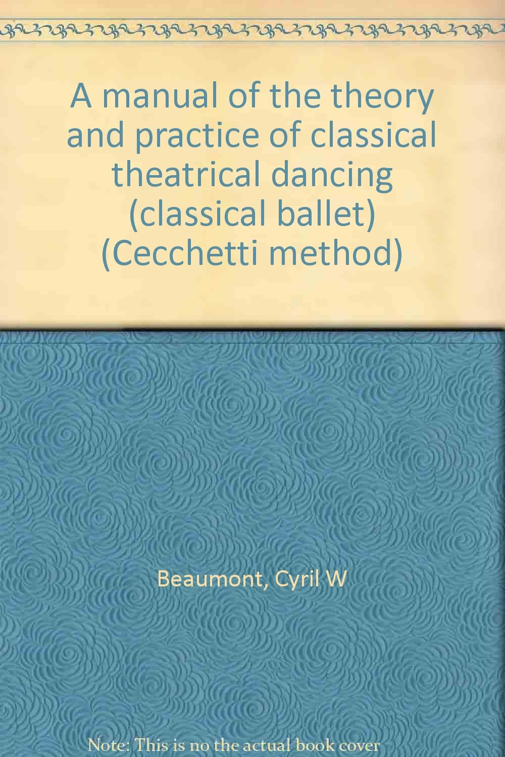 A manual of the theory and practice of classical theatrical dancing (classical  ballet) (Cecchetti method): Cyril W Beaumont: Amazon.com: Books