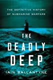 The Deadly Deep: The Definitive History of Submarine Warfare