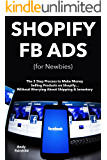 SHOPIFY FB ADS (for Newbies): The 3 Step Process to Make Money Selling Products on Shopify… Without Worrying About Shipping & Inventory