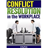 Conflict Resolution in the Workplace: How to Handle and Resolve Conflict at Work ~ an Essential Guide to Resolving Conflict i